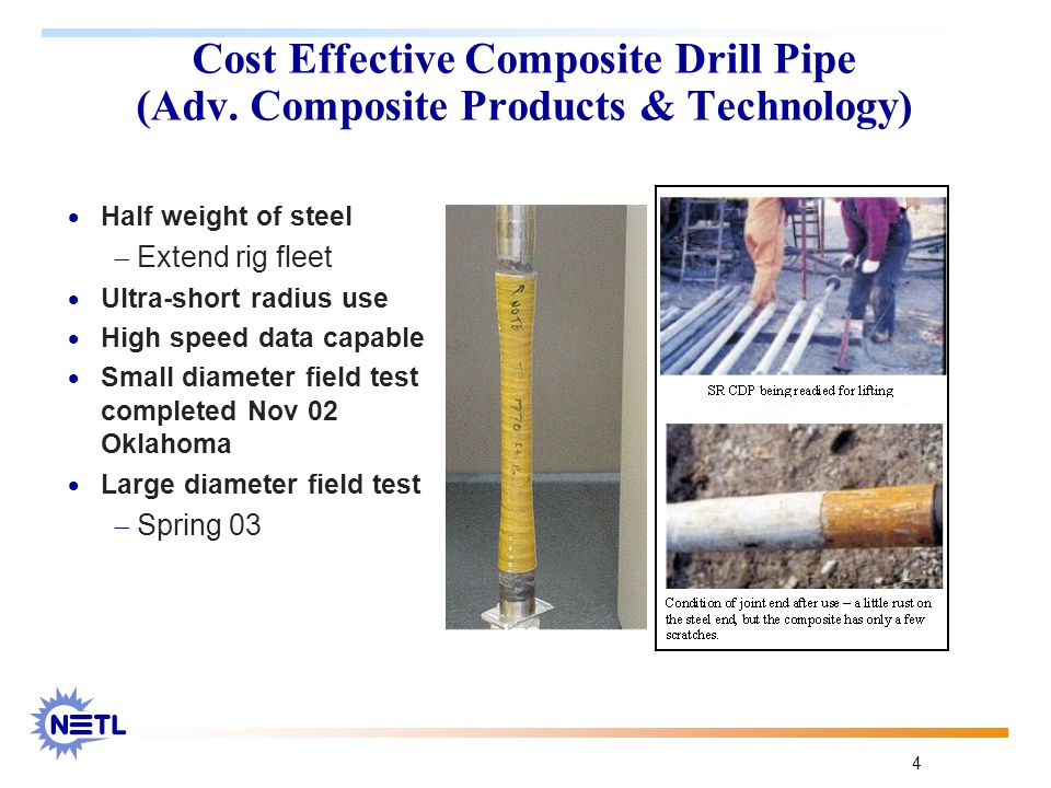 4 Cost Effective Composite Drill Pipe (Adv. Composite Products & Technology)  Half weight of steel  Extend rig fleet  Ultra-short radius use  High