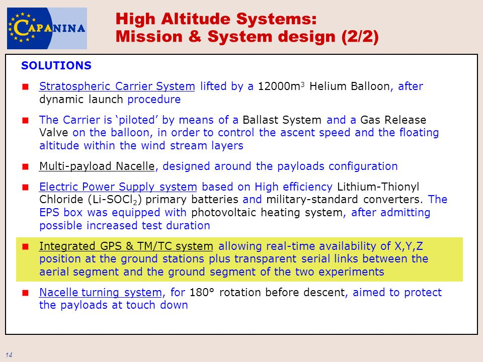 14 SOLUTIONS Stratospheric Carrier System lifted by a 12000m 3 Helium Balloon, after dynamic launch procedure The Carrier is 'piloted' by means of a Ballast System and a Gas Release Valve on the balloon, in order to control the ascent speed and the floating altitude within the wind stream layers Multi-payload Nacelle, designed around the payloads configuration Electric Power Supply system based on High efficiency Lithium-Thionyl Chloride (Li-SOCl 2 ) primary batteries and military-standard converters.