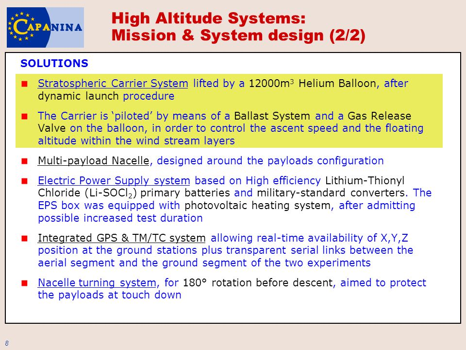 8 SOLUTIONS Stratospheric Carrier System lifted by a 12000m 3 Helium Balloon, after dynamic launch procedure The Carrier is 'piloted' by means of a Ballast System and a Gas Release Valve on the balloon, in order to control the ascent speed and the floating altitude within the wind stream layers Multi-payload Nacelle, designed around the payloads configuration Electric Power Supply system based on High efficiency Lithium-Thionyl Chloride (Li-SOCl 2 ) primary batteries and military-standard converters.
