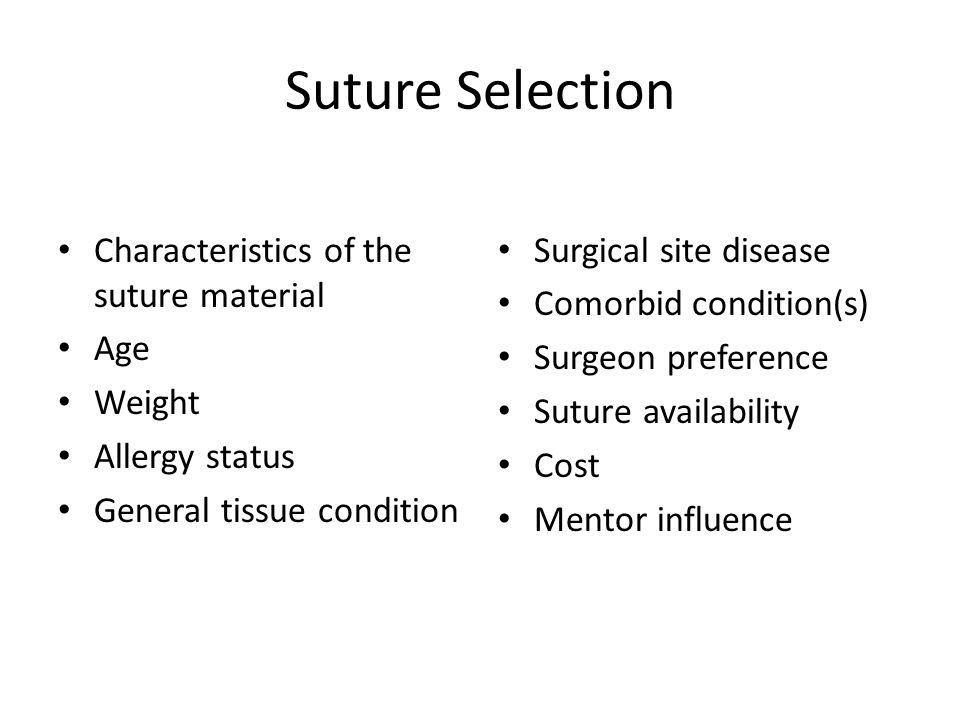 Suture Selection Characteristics of the suture material Age Weight Allergy status General tissue condition Surgical site disease Comorbid condition(s)