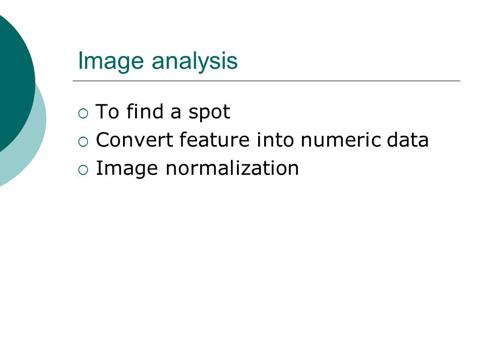 Image analysis  To find a spot  Convert feature into numeric data  Image normalization