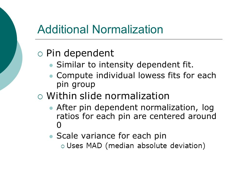 Additional Normalization  Pin dependent Similar to intensity dependent fit. Compute individual lowess fits for each pin group  Within slide normaliz