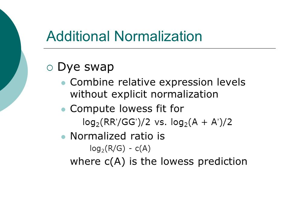 Additional Normalization  Dye swap Combine relative expression levels without explicit normalization Compute lowess fit for log 2 (RR ' /GG ' )/2 vs.