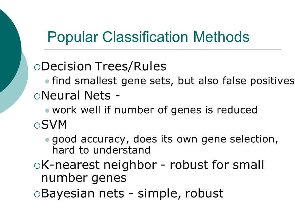 Popular Classification Methods  Decision Trees/Rules find smallest gene sets, but also false positives  Neural Nets - work well if number of genes i