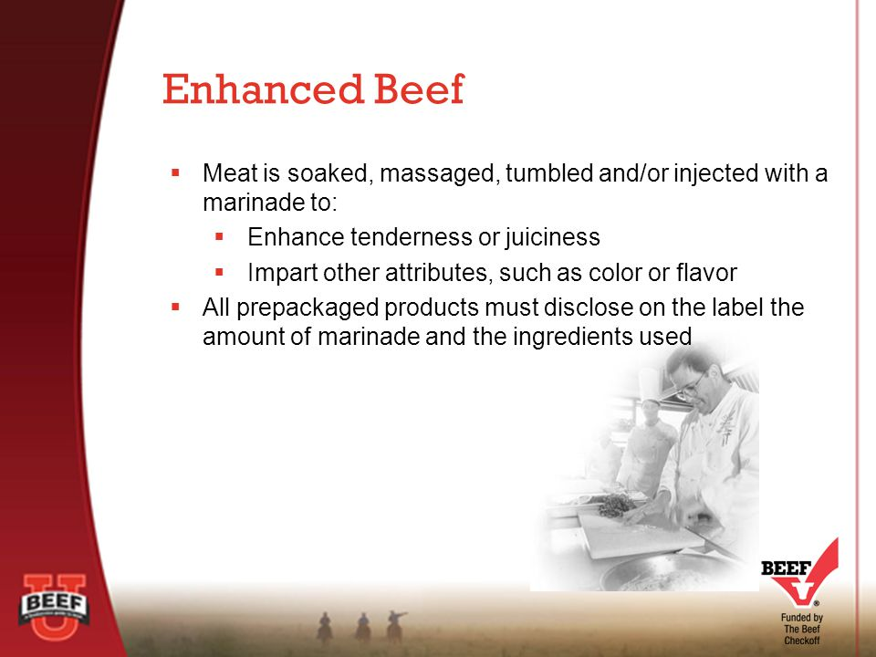  Meat is soaked, massaged, tumbled and/or injected with a marinade to:  Enhance tenderness or juiciness  Impart other attributes, such as color or flavor  All prepackaged products must disclose on the label the amount of marinade and the ingredients used Enhanced Beef