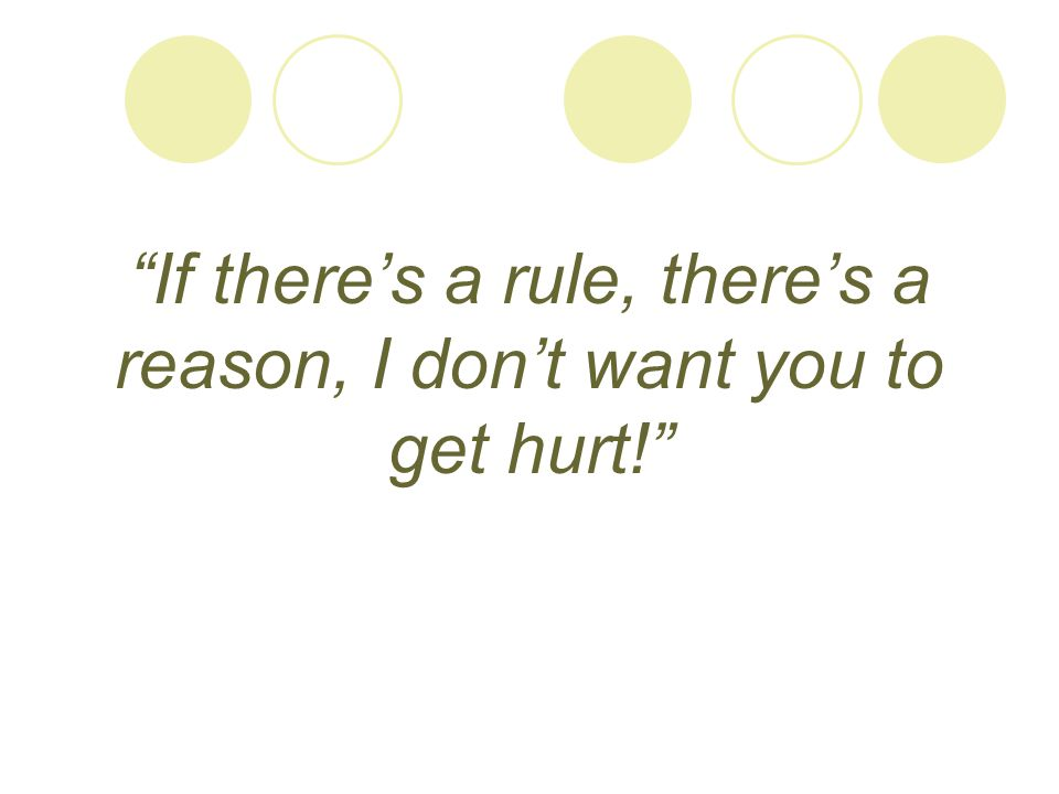 If there's a rule, there's a reason, I don't want you to get hurt!