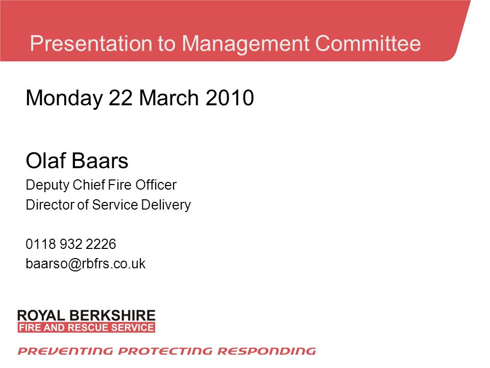Presentation to Management Committee Monday 22 March 2010 Olaf Baars Deputy Chief Fire Officer Director of Service Delivery 0118 932 2226 baarso@rbfrs.co.uk