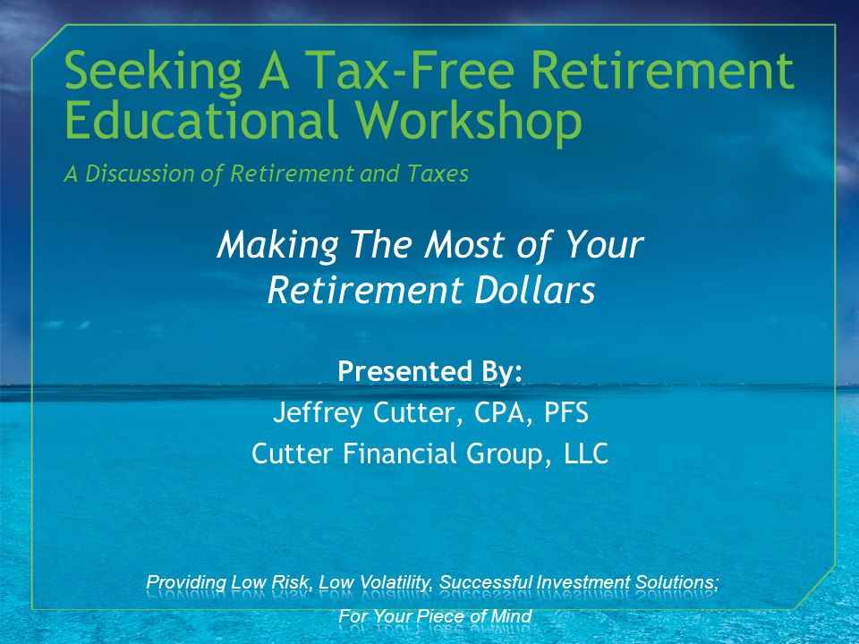Making The Most of Your Retirement Dollars Presented By: Jeffrey Cutter, CPA, PFS Cutter Financial Group, LLC Seeking A Tax-Free Retirement Educational Workshop A Discussion of Retirement and Taxes