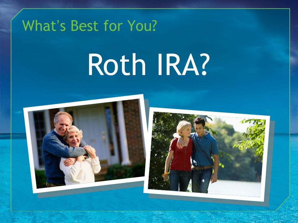 What's Best for You Roth IRA