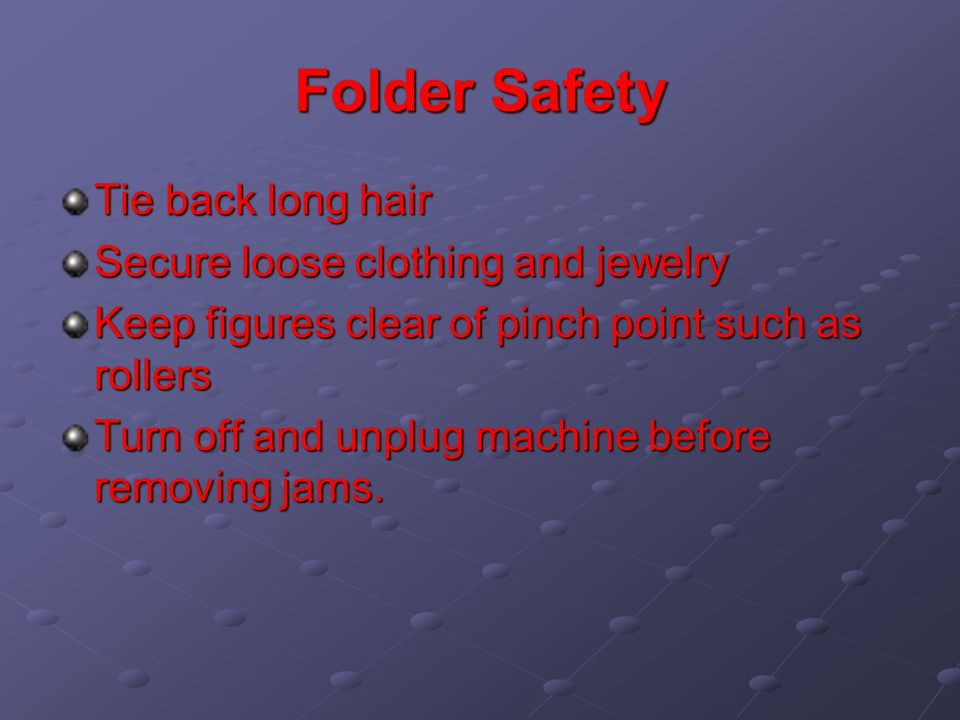 Folder Safety Tie back long hair Secure loose clothing and jewelry Keep figures clear of pinch point such as rollers Turn off and unplug machine before removing jams.