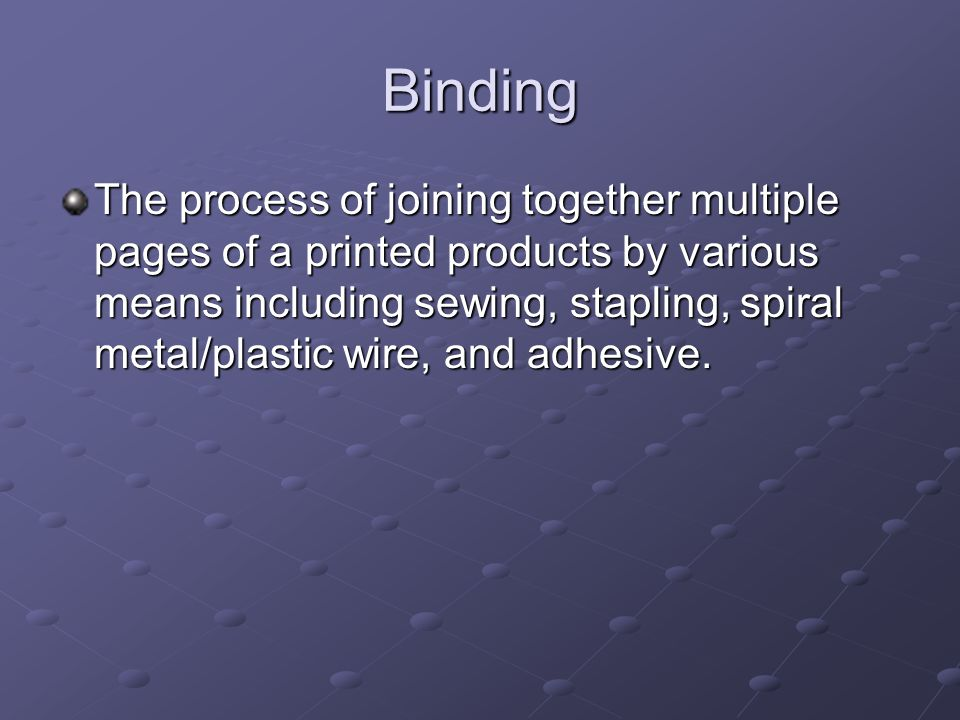 Binding The process of joining together multiple pages of a printed products by various means including sewing, stapling, spiral metal/plastic wire, a