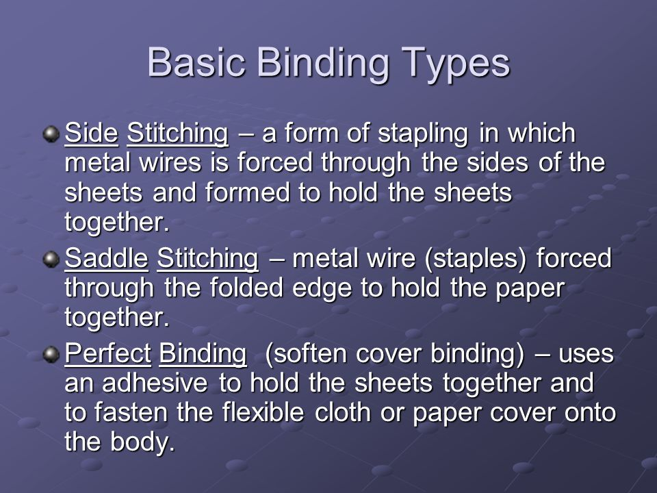 Basic Binding Types Side Stitching – a form of stapling in which metal wires is forced through the sides of the sheets and formed to hold the sheets together.