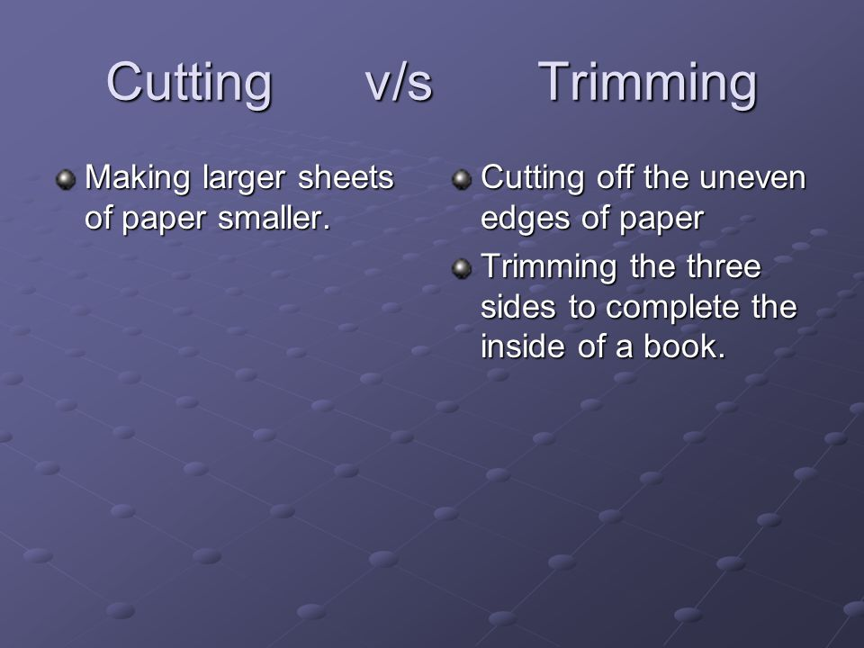 Cuttingv/sTrimming Making larger sheets of paper smaller. Cutting off the uneven edges of paper Trimming the three sides to complete the inside of a b