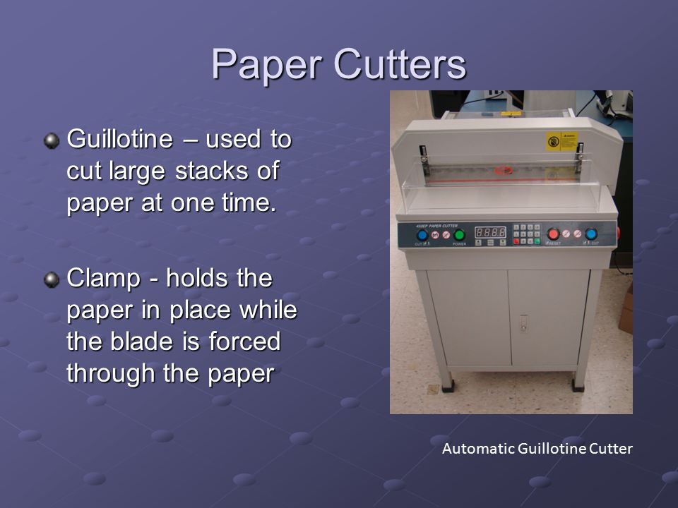 Paper Cutters Guillotine – used to cut large stacks of paper at one time. Clamp - holds the paper in place while the blade is forced through the paper