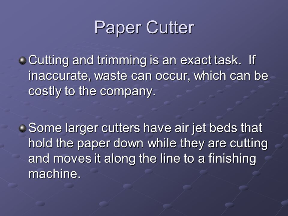 Paper Cutter Cutting and trimming is an exact task. If inaccurate, waste can occur, which can be costly to the company. Some larger cutters have air j