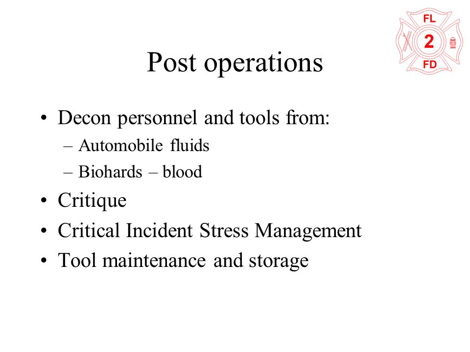 Post operations Decon personnel and tools from: –Automobile fluids –Biohards – blood Critique Critical Incident Stress Management Tool maintenance and