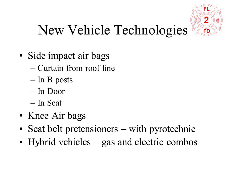 New Vehicle Technologies Side impact air bags –Curtain from roof line –In B posts –In Door –In Seat Knee Air bags Seat belt pretensioners – with pyrot