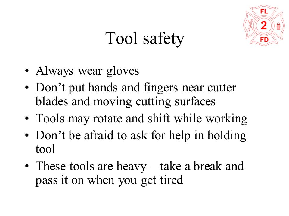 Tool safety Always wear gloves Don't put hands and fingers near cutter blades and moving cutting surfaces Tools may rotate and shift while working Don