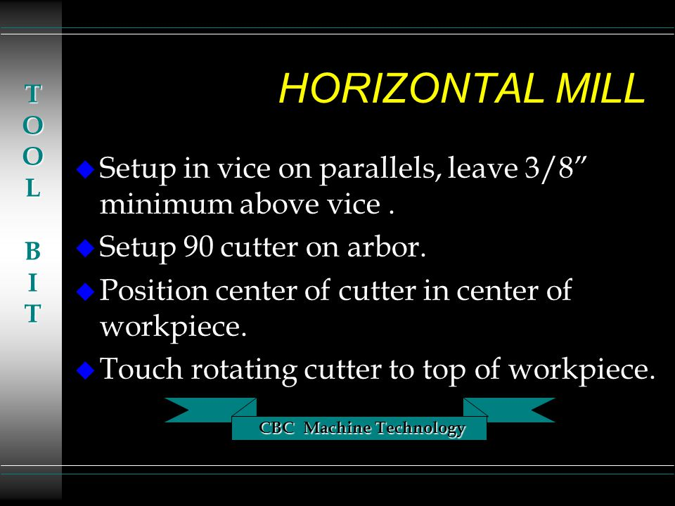 CBC Machine Technology TOOLBIT HORIZONTAL MILL u Setup in vice on parallels, leave 3/8 minimum above vice.