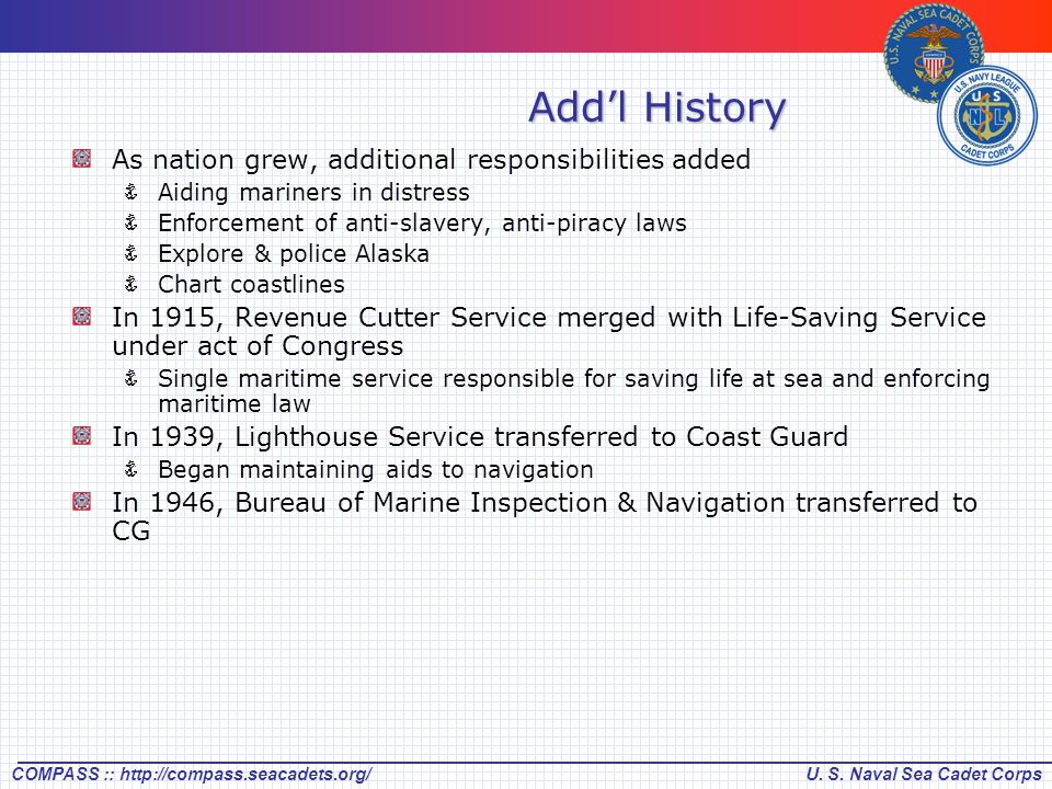 U. S. Naval Sea Cadet CorpsCOMPASS :: http://compass.seacadets.org/ Add'l History As nation grew, additional responsibilities added Aiding mariners in