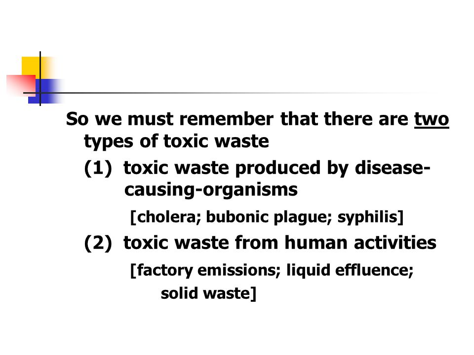So we must remember that there are two types of toxic waste (1) toxic waste produced by disease- causing-organisms [cholera; bubonic plague; syphilis]