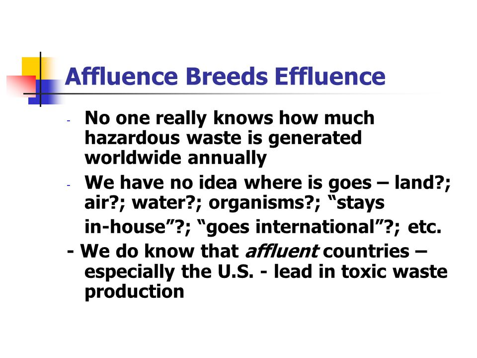 Affluence Breeds Effluence - No one really knows how much hazardous waste is generated worldwide annually - We have no idea where is goes – land?; air