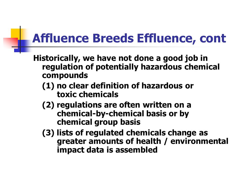 Affluence Breeds Effluence, cont Historically, we have not done a good job in regulation of potentially hazardous chemical compounds (1) no clear defi