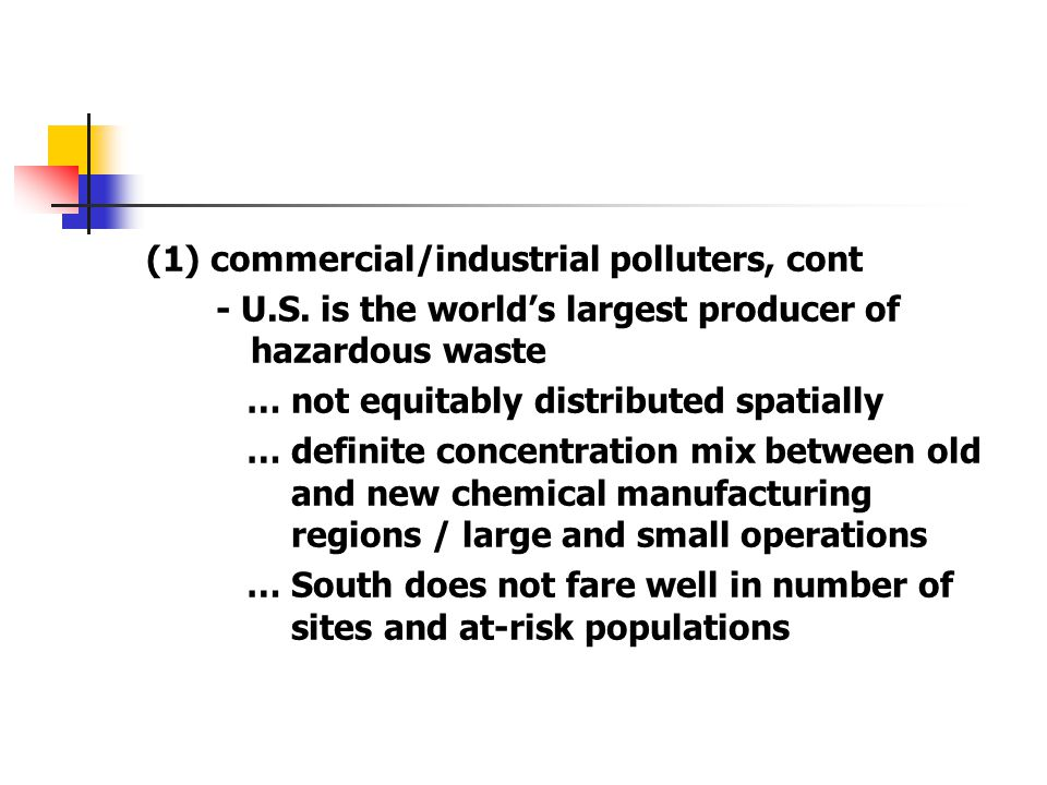 (1) commercial/industrial polluters, cont - U.S. is the world's largest producer of hazardous waste … not equitably distributed spatially … definite c