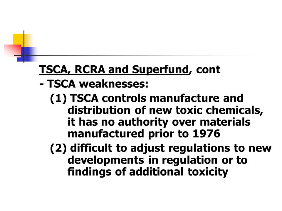 TSCA, RCRA and Superfund, cont - TSCA weaknesses: (1) TSCA controls manufacture and distribution of new toxic chemicals, it has no authority over mate