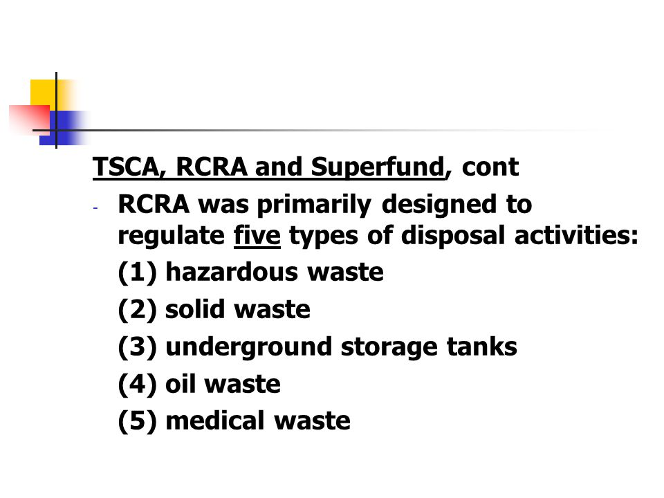 TSCA, RCRA and Superfund, cont - RCRA was primarily designed to regulate five types of disposal activities: (1) hazardous waste (2) solid waste (3) un