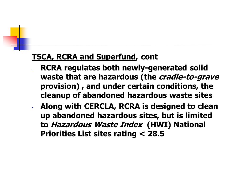 TSCA, RCRA and Superfund, cont - RCRA regulates both newly-generated solid waste that are hazardous (the cradle-to-grave provision), and under certain