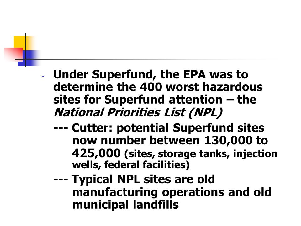 - Under Superfund, the EPA was to determine the 400 worst hazardous sites for Superfund attention – the National Priorities List (NPL) --- Cutter: pot