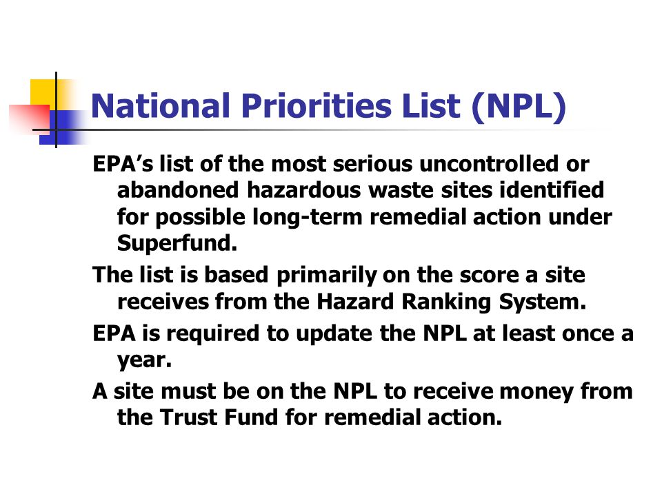 National Priorities List (NPL) EPA's list of the most serious uncontrolled or abandoned hazardous waste sites identified for possible long-term remedi