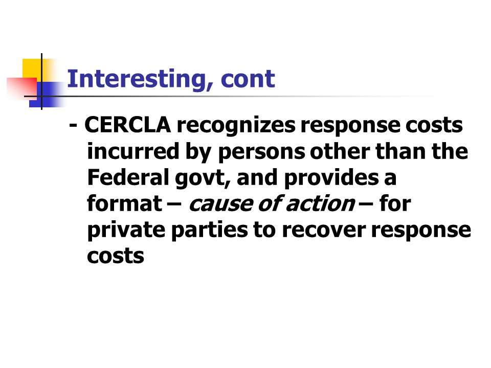 Interesting, cont - CERCLA recognizes response costs incurred by persons other than the Federal govt, and provides a format – cause of action – for pr