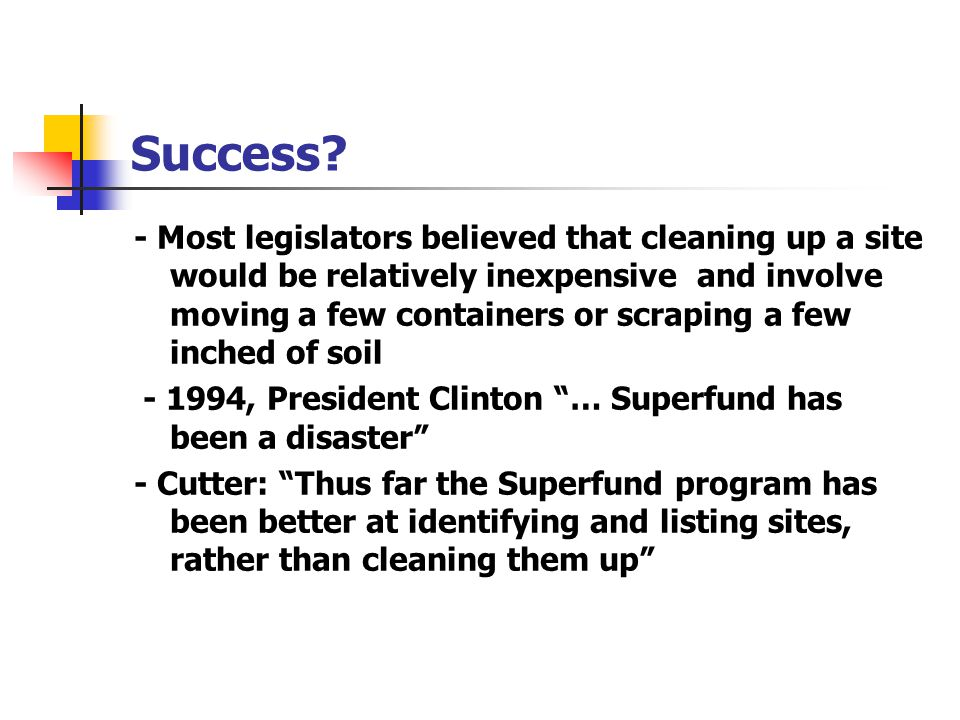 Success? - Most legislators believed that cleaning up a site would be relatively inexpensive and involve moving a few containers or scraping a few inc