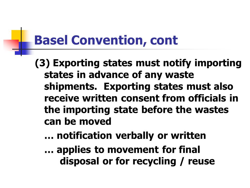 Basel Convention, cont (3) Exporting states must notify importing states in advance of any waste shipments. Exporting states must also receive written