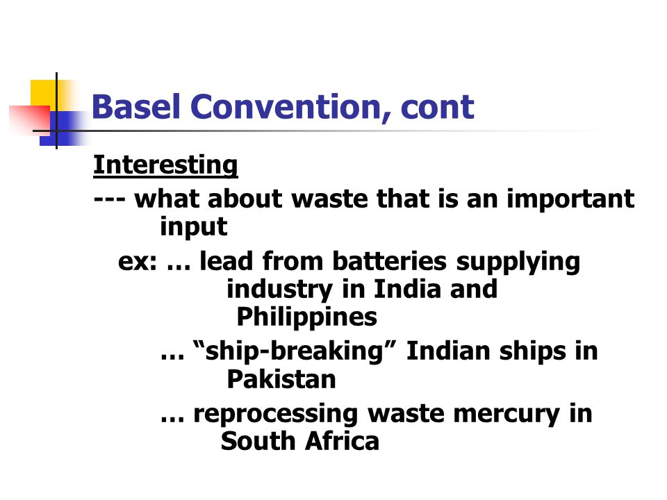 Basel Convention, cont Interesting --- what about waste that is an important input ex: … lead from batteries supplying industry in India and Philippin