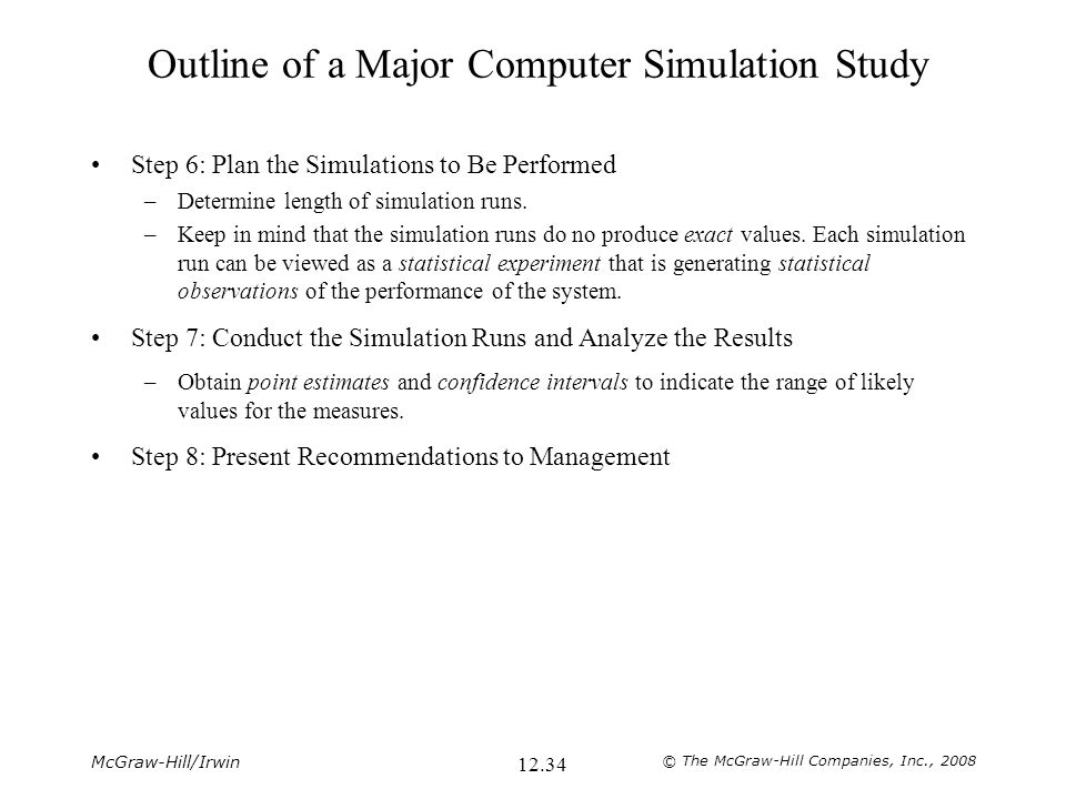 McGraw-Hill/Irwin © The McGraw-Hill Companies, Inc., 2008 12.34 Outline of a Major Computer Simulation Study Step 6: Plan the Simulations to Be Perfor