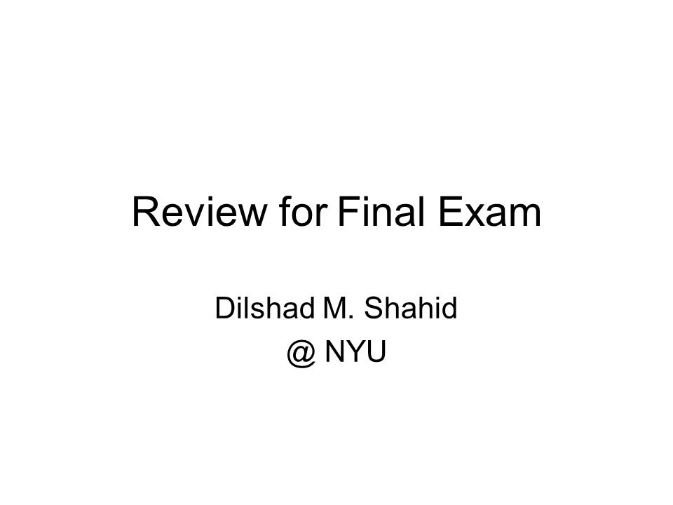 Review for Final Exam Dilshad M. Shahid @ NYU