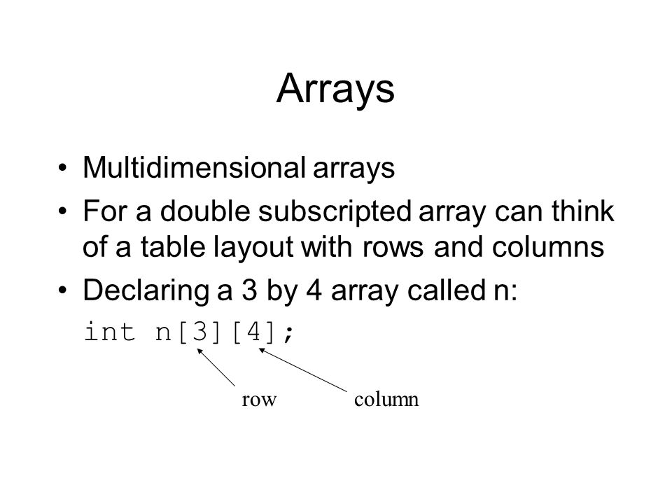 Arrays Multidimensional arrays For a double subscripted array can think of a table layout with rows and columns Declaring a 3 by 4 array called n: int n[3][4]; rowcolumn