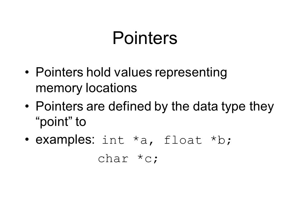 Pointers Pointers hold values representing memory locations Pointers are defined by the data type they point to examples: int *a, float *b; char *c;