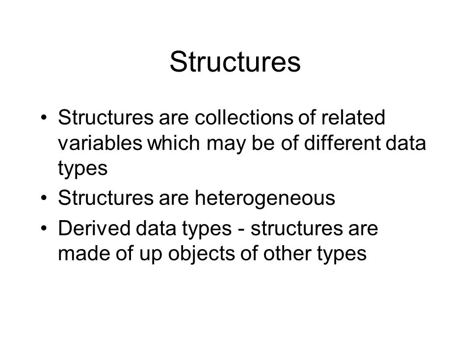 Structures Structures are collections of related variables which may be of different data types Structures are heterogeneous Derived data types - structures are made of up objects of other types
