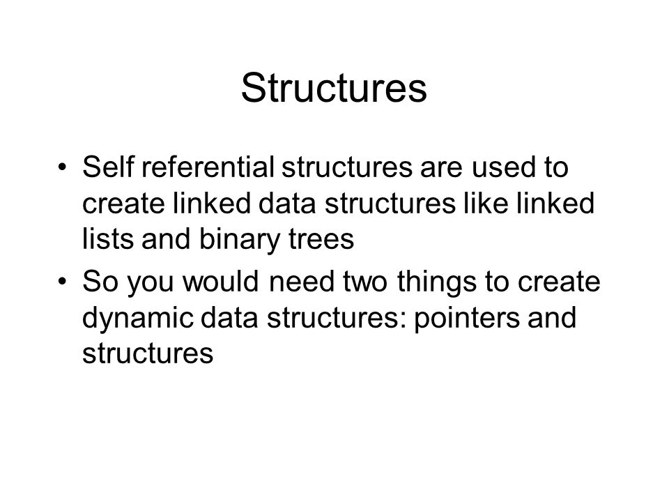 Structures Self referential structures are used to create linked data structures like linked lists and binary trees So you would need two things to create dynamic data structures: pointers and structures
