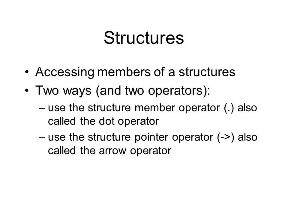 Structures Accessing members of a structures Two ways (and two operators): –use the structure member operator (.) also called the dot operator –use the structure pointer operator (->) also called the arrow operator