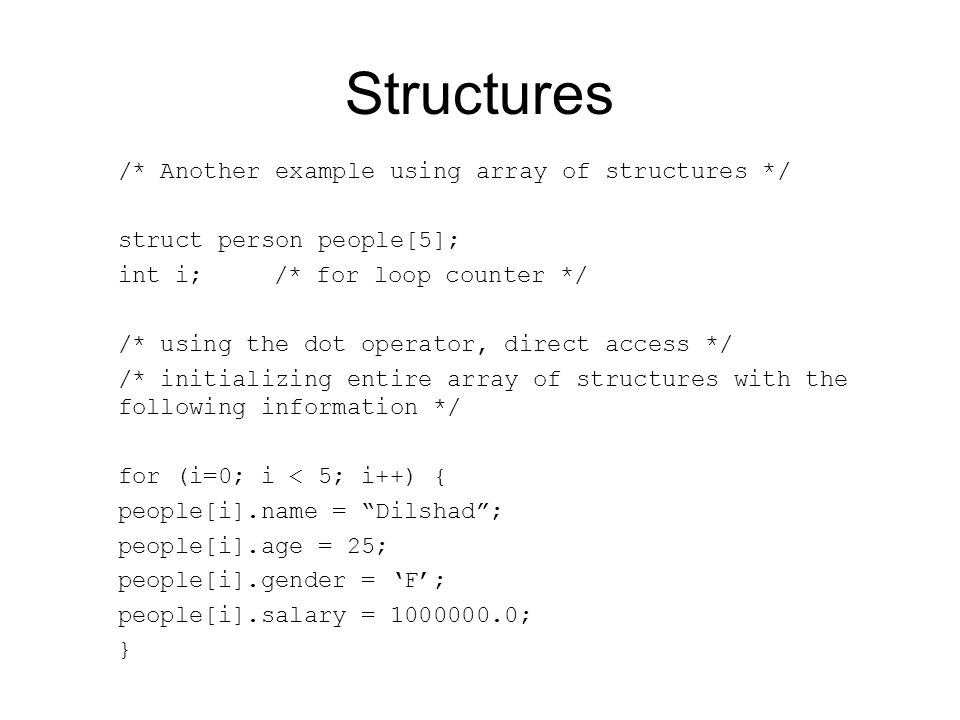 Structures /* Another example using array of structures */ struct person people[5]; int i;/* for loop counter */ /* using the dot operator, direct access */ /* initializing entire array of structures with the following information */ for (i=0; i < 5; i++) { people[i].name = Dilshad ; people[i].age = 25; people[i].gender = 'F'; people[i].salary = 1000000.0; }
