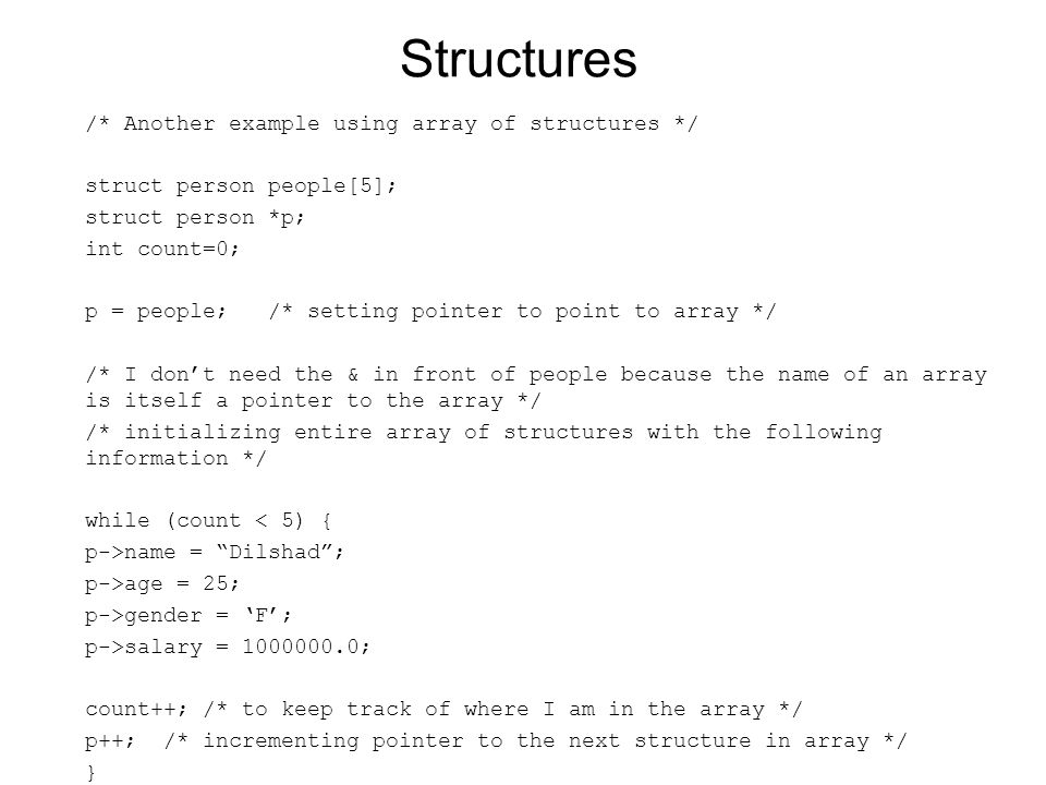 Structures /* Another example using array of structures */ struct person people[5]; struct person *p; int count=0; p = people; /* setting pointer to point to array */ /* I don't need the & in front of people because the name of an array is itself a pointer to the array */ /* initializing entire array of structures with the following information */ while (count < 5) { p->name = Dilshad ; p->age = 25; p->gender = 'F'; p->salary = 1000000.0; count++; /* to keep track of where I am in the array */ p++; /* incrementing pointer to the next structure in array */ }