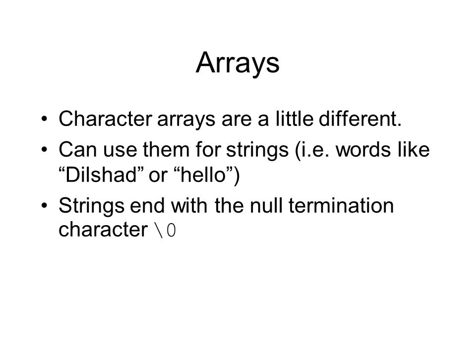 Arrays Character arrays are a little different. Can use them for strings (i.e.