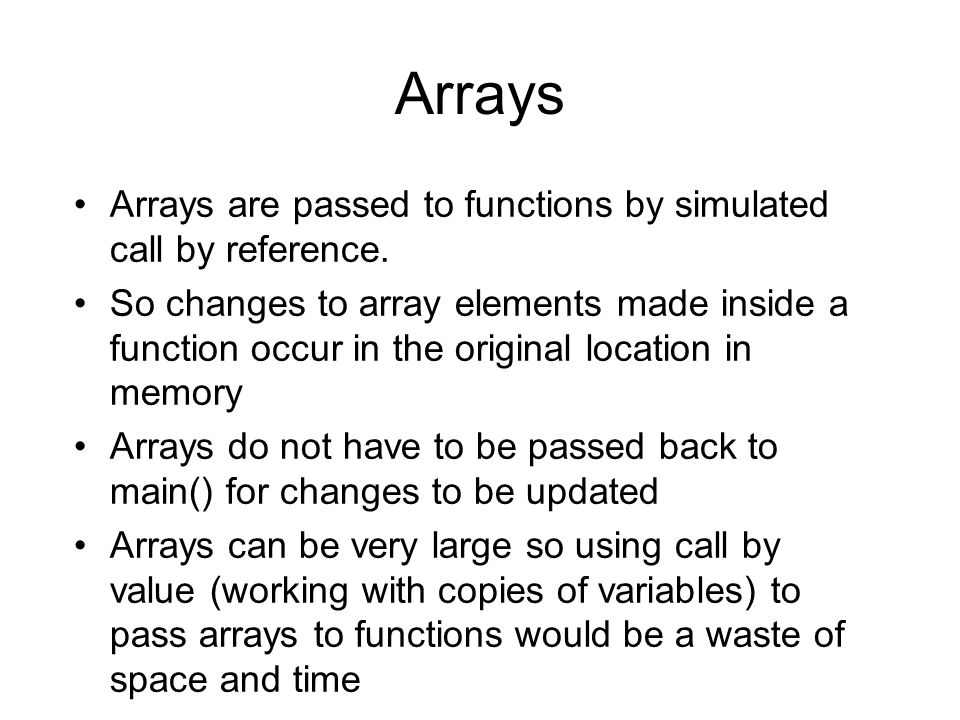 Arrays Arrays are passed to functions by simulated call by reference.