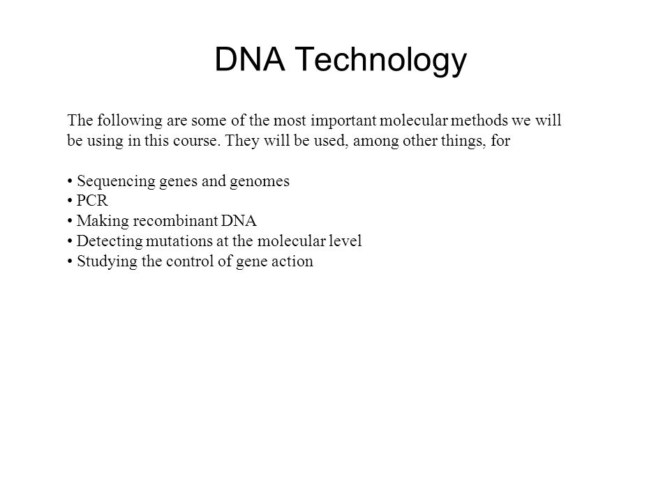 DNA Technology The following are some of the most important molecular methods we will be using in this course.