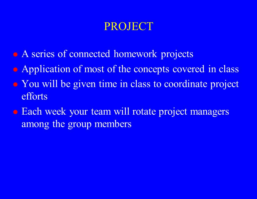 PROJECT l A series of connected homework projects l Application of most of the concepts covered in class l You will be given time in class to coordina